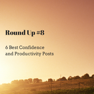 6 Best Confidence and Productivity Posts from the Net Round Up #8
