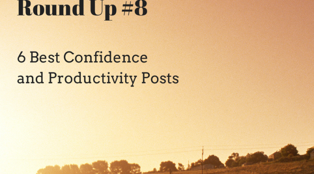 6 Best Confidence + Productivity Posts from the Net: Round Up #8